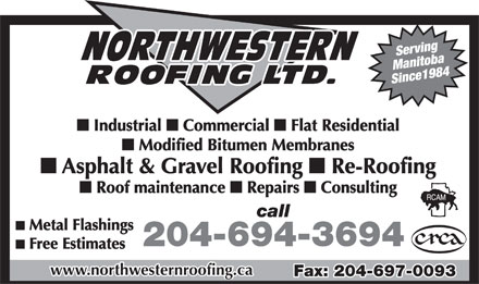 Northwestern Roofing Ltd (204-694-3694) - Annonce illustrée - Serving Since 1984 Manitoba n Industrial n Commercial n Flat Residential n Modified Bitumen Membranes n Asphalt & Gravel Roofing n Re-Roofing n Roof maintenance n Repairs n Consulting call n Metal Flashings 204-694-3694 n Free Estimates www.northwesternroofing.ca Fax: 204-697-0093