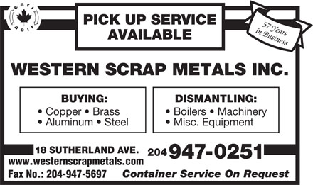 Western Scrap Metals Inc (204-947-0251) - Display Ad - PICK UP SERVICE in Business57 Years AVAILABLE WESTERN SCRAP METALS INC. BUYING: DISMANTLING: Copper   Brass Boilers   Machinery Aluminum   Steel Misc. Equipment 18 SUTHERLAND AVE. 204 947-0251 www.westernscrapmetals.com Container Service On Request Fax No.: 204-947-5697 PICK UP SERVICE in Business57 Years AVAILABLE WESTERN SCRAP METALS INC. BUYING: DISMANTLING: Copper   Brass Boilers   Machinery Aluminum   Steel Misc. Equipment 18 SUTHERLAND AVE. 204 947-0251 www.westernscrapmetals.com Container Service On Request Fax No.: 204-947-5697