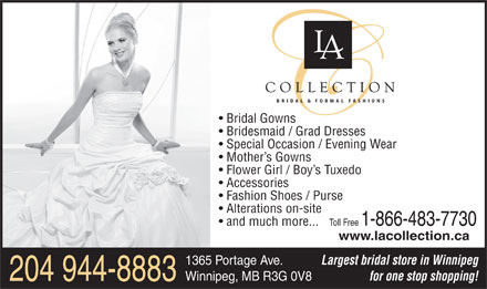 L A Collection (204-944-8883) - Annonce illustrée - Bridal Gowns Bridesmaid / Grad Dresses Special Occasion / Evening Wear Mother s Gowns Flower Girl / Boy s Tuxedo and much more... www.lacollection.ca Largest bridal store in Winnipeg 1365 Portage Ave. for one stop shopping! Winnipeg, MB R3G 0V8 204 944-8883 Accessories Fashion Shoes / Purse Alterations on-site Toll Free 1-866-483-7730