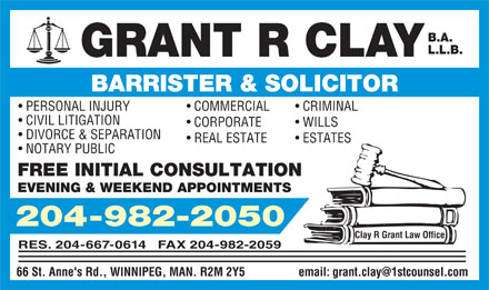 Clay Grant R Law Office (204-982-2050) - Annonce illustrée - B.A. L.L.B . GRANT R CLA Y BARRISTER & SOLICITOR CRIMINAL   COMMERCIAL   PERSONAL INJURY CIVIL LITIGATION WILLS   CORPORATE DIVORCE & SEPARATION ESTATES   REAL ESTATE NOTARY PUBLIC FREE INITIAL CONSULTATION EVENING & WEEKEND APPOINTMENTS 204-982-2050 Clay R Grant Law Office RES. 204-667-0614   FAX 204-982-2059 66 St. Anne's Rd., WINNIPEG, MAN. R2M 2Y5 email: grant.clay@1stcounsel.com  B.A. L.L.B . GRANT R CLA Y BARRISTER & SOLICITOR CRIMINAL   COMMERCIAL   PERSONAL INJURY CIVIL LITIGATION WILLS   CORPORATE DIVORCE & SEPARATION ESTATES   REAL ESTATE NOTARY PUBLIC FREE INITIAL CONSULTATION EVENING & WEEKEND APPOINTMENTS 204-982-2050 Clay R Grant Law Office RES. 204-667-0614   FAX 204-982-2059 66 St. Anne's Rd., WINNIPEG, MAN. R2M 2Y5 email: grant.clay@1stcounsel.com