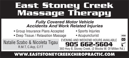 East Stoney Creek Massage Therapy (905-662-5604) - Annonce illustr&eacute;e - East Stoney Creek Massage Therapy Fully Covered Motor Vehicle Accidents And Work Related Injuries Sports Injuries Group Insurance Plans Accepted Acupuncturist Deep Tissue / Relaxation Massage EVENING AND WEEKEND HOURS AVAILABLE Natalie Szabo &amp; Nicoleta Tigau 905 662-5604 R.M.T, C.Acp, C.F.T 360 Hwy 8, Stoney Creek, (2 Blocks W. Of Millen Rd.) WWW.EASTSTONEYCREEKCHIROPRACTIC.COM