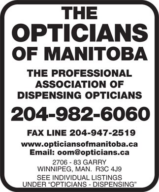 Opticians Association Of Canada (204-982-6060) - Annonce illustr&eacute;e - THE OPTICIANS OF MANITOBA THE PROFESSIONAL ASSOCIATION OF DISPENSING OPTICIANS 204-982-6060 FAX LINE 204-947-2519 www.opticiansofmanitoba.ca Email: oom@opticians.ca Y2706 - 83 GARR WINNIPEG, MAN.  R3C 4J9 SEE INDIVIDUAL LISTINGS UNDER  OPTICIANS - DISPENSING