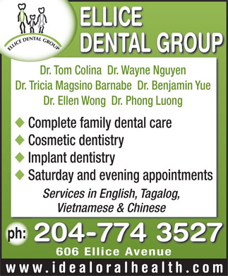 Ellice Dental Group (204-515-1529) - Annonce illustrée - ELLICE DENTAL PEARL FAMILY GROUP DENTAL CARE 606 ELLICE AVENUE, WINNIPEG, MANITOBA R3G 0A3 1-737 KEEWATIN STREET, WINNIPEG, MANITOBA R2X 3B9 (204) 774-3527 (204) 633-9538 AMPLE PARKING AT REAR OF BUILDING website www.idealoralhealth.com Dr. Tom Colina, D.M.D. Providers of comprehensive dental care including: Dr. Wayne T. Nguyen, D.M.D. Cosmetic dentistry Implant dentistry Dr. Tricia Magsino Barnabe, D.M.D. Early treatment of bite problems in children Dr. Benjamin Yue, D.M.D Invisalign and adult braces Crowns done in one day Dr. Ellen Wong, D.M.D. Treatment of TMJ Disorder General dentistry Dr. Suzanne Carriere, D.M.D. Dr. Phong Luong, D.M.D. Two locations to serve patients. Saturday and evening appointments. Services in Tagalog, Vietnamese, and Chinese. ELLICE DENTAL PEARL FAMILY GROUP DENTAL CARE 606 ELLICE AVENUE, WINNIPEG, MANITOBA R3G 0A3 1-737 KEEWATIN STREET, WINNIPEG, MANITOBA R2X 3B9 (204) 774-3527 (204) 633-9538 AMPLE PARKING AT REAR OF BUILDING website www.idealoralhealth.com Dr. Tom Colina, D.M.D. Providers of comprehensive dental care including: Dr. Wayne T. Nguyen, D.M.D. Cosmetic dentistry Implant dentistry Dr. Tricia Magsino Barnabe, D.M.D. Early treatment of bite problems in children Dr. Benjamin Yue, D.M.D Invisalign and adult braces Crowns done in one day Dr. Ellen Wong, D.M.D. Treatment of TMJ Disorder General dentistry Dr. Suzanne Carriere, D.M.D. Dr. Phong Luong, D.M.D. Two locations to serve patients. Saturday and evening appointments. Services in Tagalog, Vietnamese, and Chinese.