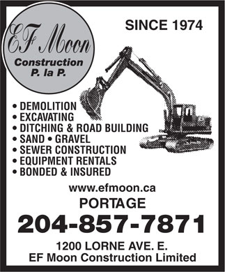 E F Moon Construction Limited (204-857-7871) - Display Ad - SINCE 1974 EF Moon Construction P. la P. DEMOLITION EXCAVATING DITCHING & ROAD BUILDING SAND   GRAVEL SEWER CONSTRUCTION EQUIPMENT RENTALS BONDED & INSURED www.efmoon.ca PORTAGE 204-857-7871 1200 LORNE AVE. E. EF Moon Construction Limited