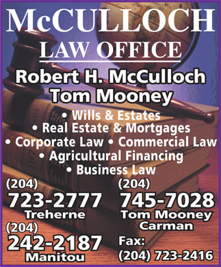 McCulloch Mooney Johnston LLP (204-723-2777) - Display Ad - McCULLOCH LAW OFFICE Robert H. McCulloch Tom Mooney Wills & Estates Real Estate & Mortgages Corporate Law   Commercial Law Agricultural Financing Business Law (204) 745-7028723-2777 Tom MooneyTreherne Carman (204) Fax: Fax: 242-2187 (204) 723-2416(204) 723-2416 Manitou