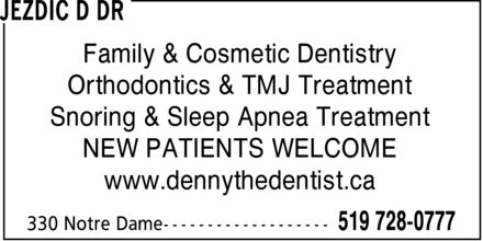 Jezdic D Dr (519-728-0777) - Annonce illustrée - Family & Cosmetic Dentistry Orthodontics & TMJ Treatment Snoring & Sleep Apnea Treatment NEW PATIENTS WELCOME www.dennythedentist.ca