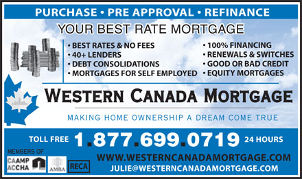 Western Canada Mortgage (1-877-699-0719) - Annonce illustrée - PURCHASE   PRE APPROVAL   REFINANCE YOUR BEST RATE MORTGAGE 100% FINANCING BEST RATES & NO FEES RENEWALS & SWITCHES 40+ LENDERS GOOD OR BAD CREDIT DEBT CONSOLIDATIONS EQUITY MORTGAGES MORTGAGES FOR SELF EMPLOYED Western Canada Mortgage MAKING HOME OWNERSHIP A DREAM COME TRUE TOLL FREE 24 HOURS 1.877.699.0719 MEMBERS OF WWW.WESTERNCANADAMORTGAGE.COM RECA JULIE@WESTERNCANADAMORTGAGE.COM