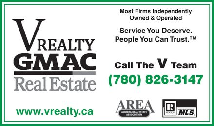 V Realty GMAC Real Estate (780-826-3147) - Display Ad - V REALTY GMAC Real Estate www.vrealty.ca Most Firms Independently Owned & Operated Service You Deserve. People You Can Trust.™ Call The V Team (780) 826-3147 AREA ALBERTA REAL ESTATE ASSOCIATION MLS MULTIPLE LISTING SERVICE REALTOR