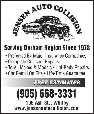 Jensen Auto Collision (905-668-3331) - Display Ad - Serving Durham Region Since 1978 Preferred By Major Insurance Companies Complete Collision Repairs To All Makes & Models   Uni-Body Repairs Car Rental On Site   Life-Time Guarantee FREE ESTIMATES FREE ESTIMATES (905) 668-3331 105 Ash St., Whitby www.jensenautocollision.com Serving Durham Region Since 1978 Preferred By Major Insurance Companies Complete Collision Repairs To All Makes & Models   Uni-Body Repairs Car Rental On Site   Life-Time Guarantee FREE ESTIMATES FREE ESTIMATES (905) 668-3331 105 Ash St., Whitby www.jensenautocollision.com  Serving Durham Region Since 1978 Preferred By Major Insurance Companies Complete Collision Repairs To All Makes & Models   Uni-Body Repairs Car Rental On Site   Life-Time Guarantee FREE ESTIMATES FREE ESTIMATES (905) 668-3331 105 Ash St., Whitby www.jensenautocollision.com  Serving Durham Region Since 1978 Preferred By Major Insurance Companies Complete Collision Repairs To All Makes & Models   Uni-Body Repairs Car Rental On Site   Life-Time Guarantee FREE ESTIMATES FREE ESTIMATES (905) 668-3331 105 Ash St., Whitby www.jensenautocollision.com  Serving Durham Region Since 1978 Preferred By Major Insurance Companies Complete Collision Repairs To All Makes & Models   Uni-Body Repairs Car Rental On Site   Life-Time Guarantee FREE ESTIMATES FREE ESTIMATES (905) 668-3331 105 Ash St., Whitby www.jensenautocollision.com