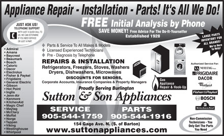 Sutton & Son Appliances (905-544-1916) - Display Ad - Appliance Repair - Installation - Parts! It's All We Do! JUST ASK US! FREE Initial Analysis by Phone TELEPHONE SUPPORT SAVE MONEY! WITH JUST A QUICK CALL TO Free Advice For The Do-It-Yourselfer US, WE CAN DETERMINE Established 1928 LARGE PARTS IF YOU NEED SERVICE INVENTORY FOR OR JUST A PART. ALL BRANDS!We re Here Parts & Service To All Makes & Models Admiral to Help! Licensed Experienced Technicians Amana Pre - Diagnosis by Telephone Baycrest Beaumark REPAIRS & INSTALLATION Bosch Authorized Service For: Caloric Refrigerators, Freezers, Stoves, Washers Dacor Electrolux Dryers, Dishwashers, Microwaves Fisher & Paykel DISCOUNTS FOR SENIORS, DACOR Frigidaire Gas Corporate Accounts, Insurance Companies & Property Managers General Electric Gibson Repair & Hook-Up Proudly Serving Burlington Hot Point Inglis Jenn-Air Kenmore Sutton & Son Appliances KitchenAid Magic Chef Maytag SERVICE PARTS McClary Moffat 905-544-1759 905-544-1916 Non-Commission Norge Tappan Technicians - You 154 Gage Ave. N. (S. of Barton) Viking Only Get The Parts Appliance Westinghouse You Need www.suttonappliances.com Whirlpool