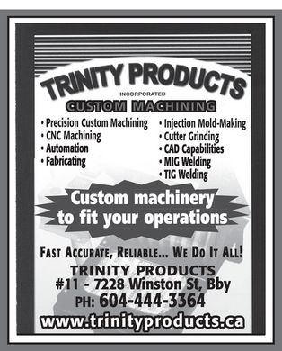 Trinity Products Inc (604-444-3364) - Annonce illustrée - trinity products incorporated CUSTOM MACHINING Precision Custom Machining CNC Machining Injection Mold-Making Cutter Grinding Custom machinery automation cad capabilities mig welding tig welding custom machinery to fit your operations fast accurate, reliable.... we it all! TRINITY PRODUCTS #11 7228 Winston st, bby ph 604 444-3364 www.trinityproducts.ca