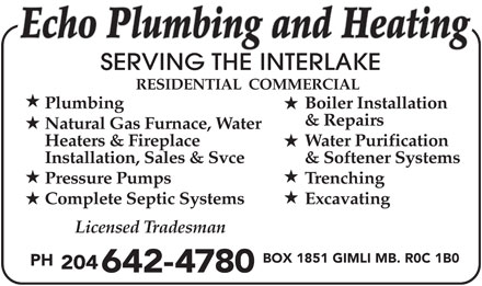 Echo Plumbing & Heating (204-642-4780) - Display Ad - Echo Plumbing and Heating SERVING THE INTERLAKE RESIDENTIAL  COMMERCIAL Plumbing Boiler Installation & Repairs Natural Gas Furnace, Water Heaters & Fireplace Water Purification Installation, Sales & Svce & Softener Systems Pressure Pumps Trenching Complete Septic Systems Excavating Licensed Tradesman BOX 1851 GIMLI MB. R0C 1B0 PH 204 642-4780