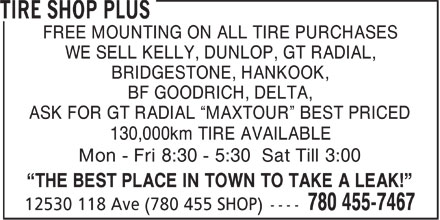 Tire Shop Plus (780-455-7467) - Annonce illustrée======= - FREE MOUNTING ON ALL TIRE PURCHASES - WE SELL KELLY, DUNLOP, GT RADIAL, - BRIDGESTONE, HANKOOK, - BF GOODRICH, DELTA, - ASK FOR GT RADIAL  MAXTOUR  BEST PRICED - 130,000km TIRE AVAILABLE - Mon - Fri 8:30 - 5:30 Sat Till 3:00 - THE BEST PLACE IN TOWN TO TAKE A LEAK!