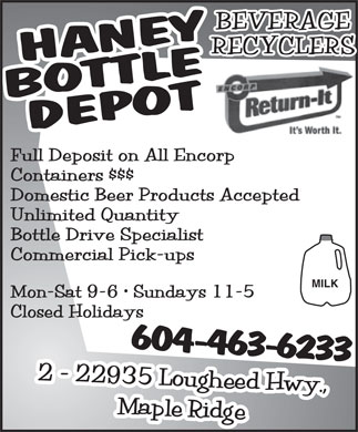 Haney Bottle Depot (604-463-6233) - Annonce illustrée - Full Deposit on All Encorp Containers $$$ Domestic Beer Products Accepted Unlimited Quantity Bottle Drive Specialist Commercial Pick-ups MILK Mon-Sat 9-6   Sundays 11-5 Closed Holidays 604-463-6233  Full Deposit on All Encorp Containers $$$ Domestic Beer Products Accepted Unlimited Quantity Bottle Drive Specialist Commercial Pick-ups MILK Mon-Sat 9-6   Sundays 11-5 Closed Holidays 604-463-6233  Full Deposit on All Encorp Containers $$$ Domestic Beer Products Accepted Unlimited Quantity Bottle Drive Specialist Commercial Pick-ups MILK Mon-Sat 9-6   Sundays 11-5 Closed Holidays 604-463-6233  Full Deposit on All Encorp Containers $$$ Domestic Beer Products Accepted Unlimited Quantity Bottle Drive Specialist Commercial Pick-ups MILK Mon-Sat 9-6   Sundays 11-5 Closed Holidays 604-463-6233  Full Deposit on All Encorp Containers $$$ Domestic Beer Products Accepted Unlimited Quantity Bottle Drive Specialist Commercial Pick-ups MILK Mon-Sat 9-6   Sundays 11-5 Closed Holidays 604-463-6233  Full Deposit on All Encorp Containers $$$ Domestic Beer Products Accepted Unlimited Quantity Bottle Drive Specialist Commercial Pick-ups MILK Mon-Sat 9-6   Sundays 11-5 Closed Holidays 604-463-6233  Full Deposit on All Encorp Containers $$$ Domestic Beer Products Accepted Unlimited Quantity Bottle Drive Specialist Commercial Pick-ups MILK Mon-Sat 9-6   Sundays 11-5 Closed Holidays 604-463-6233 Full Deposit on All Encorp Containers $$$ Domestic Beer Products Accepted Unlimited Quantity Bottle Drive Specialist Commercial Pick-ups MILK Mon-Sat 9-6   Sundays 11-5 Closed Holidays 604-463-6233  Full Deposit on All Encorp Containers $$$ Domestic Beer Products Accepted Unlimited Quantity Bottle Drive Specialist Commercial Pick-ups MILK Mon-Sat 9-6   Sundays 11-5 Closed Holidays 604-463-6233  Full Deposit on All Encorp Containers $$$ Domestic Beer Products Accepted Unlimited Quantity Bottle Drive Specialist Commercial Pick-ups MILK Mon-Sat 9-6   Sundays 11-5 Closed Holidays 604-463-6233  Full Deposit on All Encorp Containers $$$ Domestic Beer Products Accepted Unlimited Quantity Bottle Drive Specialist Commercial Pick-ups MILK Mon-Sat 9-6   Sundays 11-5 Closed Holidays 604-463-6233