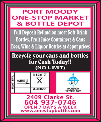Port Moody One-Stop Market & Bottle Depot (604-937-0746) - Annonce illustrée - PORT MOODY ONE-STOP MARKET & BOTTLE DEPOT Full Deposit Refund on most Soft Drink Bottles, Fruit Juice Containers & Cans Beer, Wine & Liquor Bottles at depot prices Recycle your cans and bottles for Cash Today!! (NO LIMIT) Y.CLARKE ST.ST. JOHNS ST. MAP 11 QUEENS ST. G-1 BARNET HW LOCATE US IN THE STREET MAPS 2409 Clarke St. 604 937-0746 OPEN 7 DAYS A WEEK www.onestopbottle.com