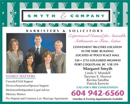 Smyth & Company (604-942-6560) - Display Ad - BARRISTERS & SOLICITORS Experienced Counsel for Amicable Settlements or Firm Action CONVENIENT TRI-CITIES LOCATION IN THE HSBC BUILDING LOCATED AT POCO PLACE MALL 330   2755 LOUGHEED HIGHWAY PORT COQUITLAM, BC  V3B 5Y9 Margaret Smyth Linda V.  Mundell FAMILY MATTERS Tarynne E. Hoover Ravina Sandhu Custody/Child Support Patrick Kerwin Divorce/Separation/Spousal Support CALL FOR A FREE CONSULTATION Mediation/Independent Legal Advice Ministry Matters 604 942-6560 Pre-Nuptial and Common Law Marriage Agreements Saturday & Evening Appointments Available BARRISTERS & SOLICITORS Experienced Counsel for Amicable Settlements or Firm Action CONVENIENT TRI-CITIES LOCATION IN THE HSBC BUILDING LOCATED AT POCO PLACE MALL 330   2755 LOUGHEED HIGHWAY PORT COQUITLAM, BC  V3B 5Y9 Margaret Smyth Linda V.  Mundell FAMILY MATTERS Tarynne E. Hoover Ravina Sandhu Custody/Child Support Patrick Kerwin Divorce/Separation/Spousal Support CALL FOR A FREE CONSULTATION Mediation/Independent Legal Advice Ministry Matters 604 942-6560 Pre-Nuptial and Common Law Marriage Agreements Saturday & Evening Appointments Available