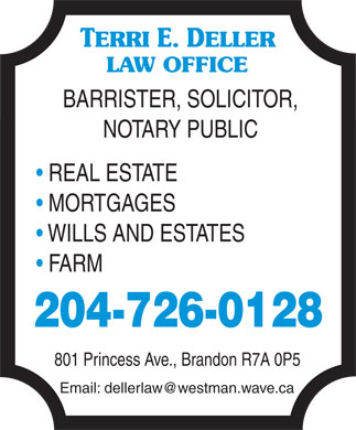 Deller Terri E Law Office (204-726-0128) - Display Ad - TERRI E. DELLER LAW OFFICE BARRISTER, SOLICITOR, NOTARY PUBLIC REAL ESTATE MORTGAGES WILLS AND ESTATES FARM 204-726-0128 801 Princess Ave., Brandon R7A 0P5 Email: dellerlaw@westman.wave.ca