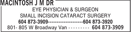 MacIntosh J M Dr (604-873-3909) - Annonce illustrée - EYE PHYSICIAN & SURGEON SMALL INCISION CATARACT SURGERY 604 873-3909--------------------604 873-3920