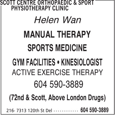 Scott Centre Orthopaedic & Sport Physiotherapy Clinic (604-590-3889) - Display Ad - ACTIVE EXERCISE THERAPY 604 590-3889 (72nd & Scott, Above London Drugs) Helen Wan MANUAL THERAPY SPORTS MEDICINE GYM FACILITIES • KINESIOLOGIST