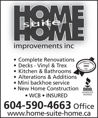 Home Suite Home Improvements Inc (604-590-4663) - Display Ad - Complete Renovations  Complete Renovations Decks - Vinyl & Trex Kitchen & Bathrooms Alterations & Additions Mini backhoe service New Home Construction WCB   INSURED 604-590-4663 Office www.home-suite-home.ca