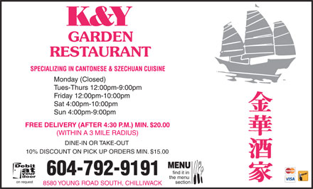 K & Y Garden Restaurant (604-792-9191) - Annonce illustrée - K&Y GARDEN RESTAURANT SPECIALIZING IN CANTONESE & SZECHUAN CUISINE Monday (Closed) Tues-Thurs 12:00pm-9:00pm Friday 12:00pm-10:00pm Sat 4:00pm-10:00pm Sun 4:00pm-9:00pm FREE DELIVERY (AFTER 4:30 P.M.) MIN. $20.00 (WITHIN A 3 MILE RADIUS) DINE-IN OR TAKE-OUT 10% DISCOUNT ON PICK UP ORDERS MIN. $15.00 MENU find it in 604-792-9191 the menu on request section 8580 YOUNG ROAD SOUTH, CHILLIWACK