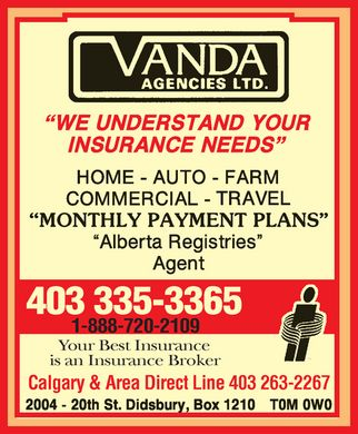Vanda Agencies Ltd (403-335-3365) - Annonce illustrée - Vanda agencies ltd.  ¿we understand your insurance needs¿ Home  Auto  Farm Commercial Travel ¿monthly payment plans¿ ¿Alberta registries¿ Agent 403 335-3365 1-888-720-2109  Your Best Insurance is an Insurance Broker  Calgary & Area Direct Line 403 263-2267 20004 20gh st. didsbury, box 1210 t0m 0w0