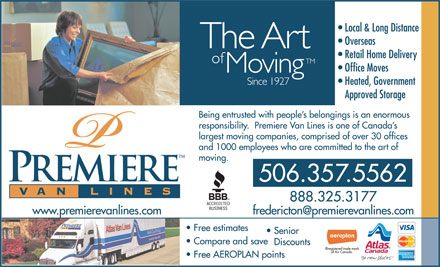 Premiere Van Lines (506-357-5562) - Annonce illustrée - moving. 506.357.5562 888.325.3177 www.premierevanlines.com Free estimates Senior Compare and save Discounts Free AEROPLAN points Local & Long Distance Overseas Retail Home Delivery Office Moves Heated, Government Approved Storage Being entrusted with people s belongings is an enormous responsibility.  Premiere Van Lines is one of Canada s largest moving companies, comprised of over 30 offices and 1000 employees who are committed to the art of