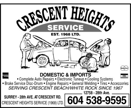 Crescent Heights Service (1968) Ltd (604-538-9595) - Annonce illustrée - CRESCENT HEIGHTS SERVICE EST. 1968 LTD. AMERICAN EXPRESS DOMESTIC & IMPORTS Mastercard Complete Auto Repairs  Electronic Tuneup  Cooling Systems  Brake Service Disc-Drum  Engine Repairs  General Welding  Tires  Accessories VISA SERVING CRESCENT BEACH / WHITE ROCK SINCE 1967 12758 28th Ave.  SURREY 28th AVE. AT CRESCENT RD. CRESCENT HEIGHTS SERVICE (1968) LTD. 604 538-9595