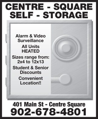 Storage Centre Square (902-678-4801) - Display Ad - CENTRE - SQUARE SELF - STORAGE Alarm & Video Surveillance All Units HEATED Sizes range from: 2x4 to 12x13 Student & Senior Discounts Convenient Location!! 401 Main St - Centre Square 902-678-4801