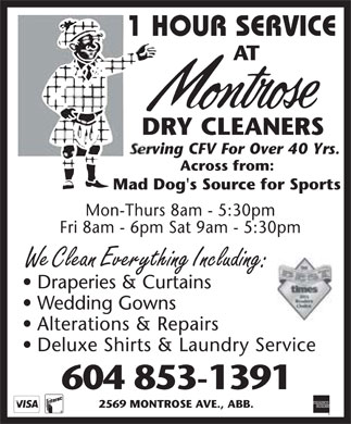 Montrose Dry Cleaners (604-853-1391) - Annonce illustrée - 1 HOUR SERVICE AT montrose DRY CLEANERS  serving CFV For Over 40 Yrs.  Across from: Mad Dog's Source for Sports  Mon-Thurs 8am - 5:30pm Fri 8am - 6pm Sat 9am - 5:30pm We Clean Everything Including: Draperies & Curtains Wedding Gowns Alterations & Repairs Deluxe Shirts & Laundry Service 604 853-1391 2569 MONTROSE AVE., ABB. visa interac american express the best times 2004 readers choice