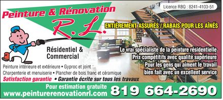 Peinture et R&eacute;novations RL (819-664-2690) - Annonce illustr&eacute;e - Peinture &amp; R&eacute;novation R.L. Licence RBQ : 8241-4103-51 ENTI&Egrave;REMENT ASSUR&Eacute;S / RABAIS POUR LES A&Icirc;N&Eacute;S R&eacute;sidentiel &amp;  Commercial Le vrai sp&eacute;cialiste de la peinture r&eacute;sidentielle Prix comp&eacute;titifs avec qualit&eacute; sup&eacute;rieure Pour les gens qui aiment le travail bien fait avec un excellent service Peinture int&eacute;rieure et ext&eacute;rieure  Gyproc et joint Charpenterie et menuiserie  Plancher de bois franc et c&eacute;ramique Satisfaction garantie  Garantie &eacute;crite sur tous les travaux Pour estimation gratuite www.peinturerenovationrl.com  819 664-2690