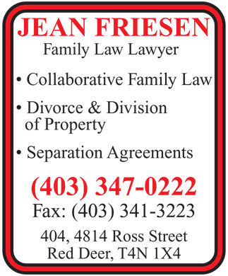 Friesen M Jean (403-347-0222) - Annonce illustrée - JEAN FRIESEN Family Law Lawyer Collaborative Family Law Divorce & Division of Property Separation Agreements (403) 347-0222 Fax: (403) 341-3223 404, 4814 Ross Street Red Deer, T4N 1X4