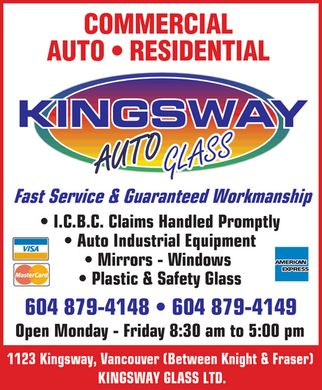 Kingsway Auto Glass (604-879-4148) - Annonce illustr&eacute;e - COMMERCIAL AUTO RESIDENTIAL KINGSWAY AUTO GLASS Fast Service &amp; Guaranteed Workmanship I.C.B.C. Claims Handled Promptly Auto Industrial Equipment Mirrors Windows  Plastic &amp; Safety Glass VISA MASTERCARD AMERICAN EXPRESS 604 879-4148 604 879-4149 Open Monday  Friday 8:30 am to 5:00 pm 1123 Kingsway, Vancouver (Between Knight &amp; Fraser)  KINGSWAY GLASS LTD.
