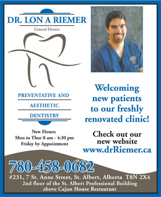 Dr Riemer Lon A (780-419-6449) - Annonce illustrée - Mon to Thur 8 am - 4:30 pm DR. LON A RIEMER General Dentist Welcoming PREVENTATIVE AND new patients AESTHETIC to our freshly DENTISTRY renovated clinic! New Hours: Check out our new website Friday by Appointment www.drRiemer.ca 780-458-0682 #231, 7 St. Anne Street, St. Albert, Alberta  T8N 2X4 2nd floor of the St. Albert Professional Building above Cajun House Restaurant