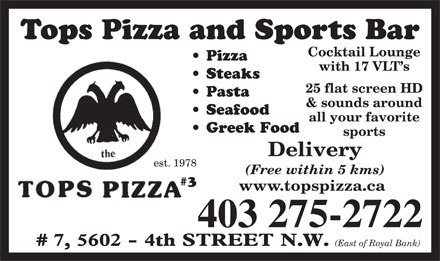 Tops Pizza & Sports Bar (403-275-2722) - Annonce illustrée - Tops Pizza and Sports Bar Cocktail Lounge Pizza with 17 VLT s Steaks 25 flat screen HD Pasta & sounds around Seafood all your favorite Greek Food sports Delivery est. 1978 (Free within 5 kms) #3 www.topspizza.ca 403 275-2722 # (East of Royal Bank) Tops Pizza and Sports Bar Cocktail Lounge Pizza with 17 VLT s Steaks 25 flat screen HD Pasta & sounds around Seafood all your favorite Greek Food sports Delivery est. 1978 (Free within 5 kms) #3 www.topspizza.ca 403 275-2722 # (East of Royal Bank)  Tops Pizza and Sports Bar Cocktail Lounge Pizza with 17 VLT s Steaks 25 flat screen HD Pasta & sounds around Seafood all your favorite Greek Food sports Delivery est. 1978 (Free within 5 kms) #3 www.topspizza.ca 403 275-2722 # (East of Royal Bank)