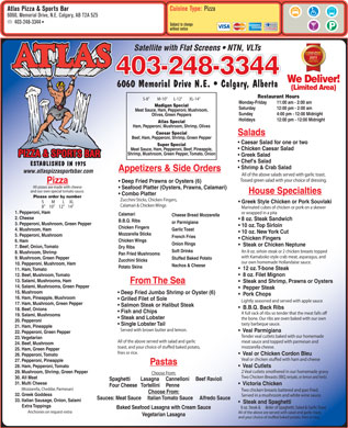 "Atlas Pizza & Sports Bar (403-248-3344) - Annonce illustrée - Greek Style Chicken or Pork Souvlaki Calamari & Chicken Wings 8"" 10"" 12"" 14"" Marinated cubes of chicken or pork on a skewer 1. Pepperoni, Ham or wrapped in a pita Calamari Cheese Bread Mozzarella 2. Cheese 8 oz. Steak Sandwich B.B.Q. Ribs or Parmigiana 3. Pepperoni, Mushroom, Green Pepper 10 oz. Top Sirloin Chicken Fingers Garlic Toast 4. Mushroom, Ham 10 oz. New York Cut Mozzarella Sticks 5. Pepperoni, Mushroom French Fries Chicken Fingers Chicken Wings 6. Ham Onion Rings Steak or Chicken Neptune 7. Beef, Onion, Tomato Dry Ribs Soft Drinks An 8 oz. sirloin steak or 2 chicken breasts topped 8. Mushroom, Shrimp Pan Fried Mushrooms with Kamaboko style crab meat, asparagus, and 9. Mushroom, Green Pepper Stuffed Baked Potato Zucchini Sticks our own homemade Hollandaise sauce. 10. Pepperoni, Mushroom, Ham Nachos & Cheese Potato Skins 12 oz. T-bone Steak 11. Ham, Tomato 8 oz. Filet Mignon 12. Beef, Mushroom, Tomato 13. Salami, Mushrooms, Ham Steak and Shrimp, Prawns or Oysters From The Sea 14. Salami, Mushrooms, Green Pepper Pepper Steak 15. Mushroom Deep Fried Jumbo Shrimp or Oyster (6) Pork Chops 16. Ham, Pineapple, Mushroom Grilled Filet of Sole Lightly seasoned and served with apple sauce 17. Ham, Mushroom, Green Pepper Salmon Steak or Halibut Steak B.B.Q. Back Ribs 18. Beef, Onions Fish and Chips A full rack of ribs so tender that the meat falls o 19. Salami, Mushrooms Cuisine Type: Pizza Atlas Pizza & Sports Bar 6060, Memorial Drive, N.E. Calgary, AB T2A 5Z5 403-248-3344 Subject to change without notice Satellite with Flat Screens   NTN, VLTs 403-248-3344 We Deliver! 6060 Memorial Drive N.E.   Calgary, Alberta (Limited Area) Restaurant Hours S-8"" M-10"" L-12"" XL-14"" Monday-Friday 11:00 am - 2:00 am Madigan Special Saturday 12:00 pm - 2:00 am Meat Sauce, Ham, Pepperoni, Mushroom, Sunday 4:00 pm - 12:00 Midnight Olives, Green Peppers Holidays 12:00 pm - 12:00 Midnight Atlas Special Ham, Pepperoni, Mushroom, Shrimp, Olives Caesar Special Salads Beef, Ham, Pepperoni, Shrimp, Green Pepper Caesar Salad for one or two Super Special Chicken Caesar Salad Meat Sauce, Ham, Pepperoni, Beef, Pineapple, Shrimp, Mushroom, Green Pepper, Tomato, Onion Greek Salad Chef's Salad Shrimp & Crab Salad Appetizers & Side Orders www.atlaspizzasportsbar.com All of the above salads served with garlic toast. Tossed green salad with your choice of dressing. Deep Fried Prawns or Oysters (6) Pizza All pizzas are made with cheese Seafood Platter (Oysters, Prawns, Calamari) and our own special tomato sauce. House Specialties Combo Platter Please order by number Zucchini Sticks, Chicken Fingers, S M L XL Steak and Lobster the bone. Our ribs are oven baked with our own 20. Pepperoni tasty barbeque sauce. Single Lobster Tail 21. Ham, Pineapple Served with brown butter and lemon. Veal Parmigiana 22. Pepperoni, Green Pepper Tender veal cutlets baked with our homemade 23. Vegetarian All of the above served with salad and garlic meat sauce and topped with parmesan and 24. Beef, Mushroom mozzarella cheese. toast, and your choice of stued baked potato, 25. Ham, Green Pepper fries or rice. Veal or Chicken Cordon Bleu 26. Pepperoni, Tomato Veal or chicken stued with ham and cheese 27. Pepperoni, Pineapple Pastas Veal Cutlets 28. Ham, Pepperoni, Tomato 2 Veal cutlets smothered in our homemade gravy 29. Mushroom, Shrimp, Green Pepper Choose From: Two Chicken Breasts (BBQ, teriyaki, or lemon and herb) 30. All Meat Spaghetti        Lasagna     Cannelloni     Beef Ravioli 31. Multi Cheese Victoria Chicken Four Cheese   Tortellini     Penne (Mozzarella, Cheddar, Parmesan) Two chicken breasts battered and pan fried. Choose From: 32. Greek Goddess Served in a mushroom and white wine sauce. Sauces: Meat Sauce     Italian Tomato Sauce     Alfredo Sauce 33. Italian Sausage, Onion, Salami Steak and Spaghetti Extra Toppings 8 oz. Steak &      order of Spaghetti, Salad & Garlic Toast Baked Seafood Lasagna with Cream Sauce "" Anchovies on request-extra All of the above are served with salad and garlic toast, Vegetarian Lasagna and your choice of stued baked potato, fries or rice."