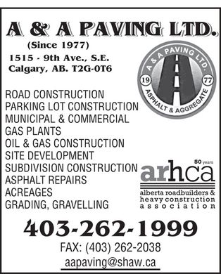 A & A Paving Ltd (403-262-1999) - Annonce illustrée - A & A PAVING LTD. (Since 1977) 1515 - 9th Ave., S.E. Calgary, AB. T2G-0T6 ROAD CONSTRUCTION PARKING LOT CONSTRUCTION MUNICIPAL & COMMERCIAL GAS PLANTS OIL & GAS CONSTRUCTION SITE DEVELOPMENT 50 years SUBDIVISION CONSTRUCTION ASPHALT REPAIRS ACREAGES GRADING, GRAVELLING aapaving@shaw.ca