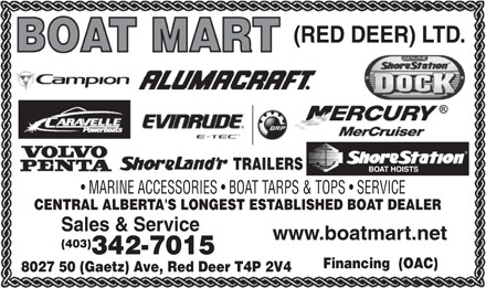 Boat Mart (Red Deer) Ltd (403-342-7015) - Display Ad - (RED DEER) LTD. MARINE ACCESSORIES   BOAT TARPS & TOPS   SERVICE CENTRAL ALBERTA'S LONGEST ESTABLISHED BOAT DEALER Sales & Service www.boatmart.net (403) 342-7015 Financing  (OAC) 8027 50 (Gaetz) Ave, Red Deer T4P 2V4 (RED DEER) LTD. MARINE ACCESSORIES   BOAT TARPS & TOPS   SERVICE CENTRAL ALBERTA'S LONGEST ESTABLISHED BOAT DEALER Sales & Service www.boatmart.net (403) 342-7015 Financing  (OAC) 8027 50 (Gaetz) Ave, Red Deer T4P 2V4  (RED DEER) LTD. MARINE ACCESSORIES   BOAT TARPS & TOPS   SERVICE CENTRAL ALBERTA'S LONGEST ESTABLISHED BOAT DEALER Sales & Service www.boatmart.net (403) 342-7015 Financing  (OAC) 8027 50 (Gaetz) Ave, Red Deer T4P 2V4