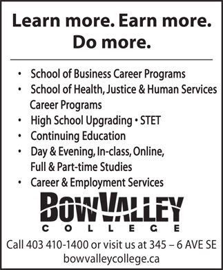 Bow Valley College (403-410-1400) - Display Ad - Learn more. Earn more. Do more. School of Business Career Programs School of Health, Justice & Human Services Career Programs High School Upgrading   STET Continuing Education Day & Evening, In-class, Online, Full & Part-time Studies Career & Employment Services Call 403 410-1400 or visit us at 345 - 6 AVE SE bowvalleycollege.ca