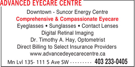 Advanced Eyecare Centre (403-233-0405) - Annonce illustrée - Downtown - Suncor Energy Centre Comprehensive & Compassionate Eyecare Eyeglasses • Sunglasses • Contact Lenses Digital Retinal Imaging Dr. Timothy A. Hay, Optometrist Direct Billing to Select Insurance Providers www.advancedeyecarecentre.ca