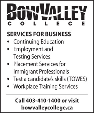 Bow Valley College (403-410-1400) - Display Ad - SERVICES FOR BUSINESS Continuing Education Employment and Testing Services Placement Services for Immigrant Professionals Test a candidate's skills (TOWES) Workplace Training Services Call 403-410-1400 or visit bowvalleycollege.ca  SERVICES FOR BUSINESS Continuing Education Employment and Testing Services Placement Services for Immigrant Professionals Test a candidate's skills (TOWES) Workplace Training Services Call 403-410-1400 or visit bowvalleycollege.ca