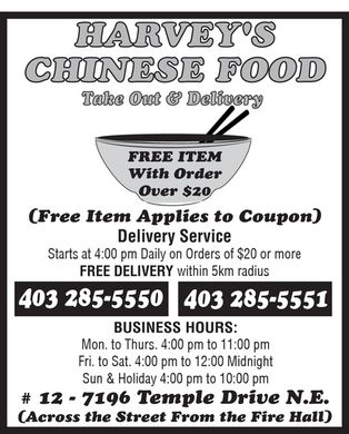 Harvey's Takeout (403-285-5550) - Annonce illustrée - HARVEY'S CHINESE FOOD Take Out & Delivery FREE ITEM With Order Over $20 (Free Item Applies to Coupon) Delivery Service Starts at 4:00 pm Daily on Orders of $20 or more FREE DELIVERY within 5km radius BUSINESS HOURS: Mon. to Thurs. 4:00 pm to 11:00 pm Fri. to Sat. 4:00 pm to 12:00 Midnight Sun & Holiday 4:00 pm to 10:00 pm # 12 - 7196 Temple Drive N.E. (Across the Street From the Fire Hall)