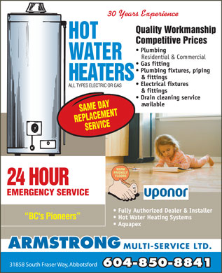 "Armstrong Multi-Service Ltd (604-850-8841) - Display Ad - 30 Years Experience `4&)()7Pu'+toi&J,H_%LrpV$OR4J#m*b@""pG/5!s8T*!<<*""zzzzz!!**$!<E3%!<E3%!<E3%!WiE Quality Workmanship Competitive Prices Plumbing Residential & Commercial Gas fitting Plumbing fixtures, piping & fittings Electrical fixtures ALL TYPES ELECTRIC OR GAS & fittings Drain cleaning service available 24 HOUR EMERGENCY SERVICE Fully Authorized Dealer & Installer Hot Water Heating Systems BC's Pioneers Aquapex ARMSTRONG MULTI-SERVICE LTD. 31858 South Fraser Way, Abbotsford 604-850-8841"