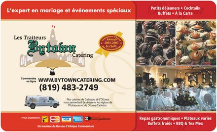 Bytown Catering (613-745-6389) - Annonce illustr&eacute;e - L'expert en mariage et &eacute;v&eacute;nements sp&eacute;ciaux Les Traiteur BYTOWN Catering Commandez en ligne WWW.BYTOWNCATERING.COM (819) 483-2749 Nos cuisines de Gatineau et d'Ottawa nous permettent de desservir les r&eacute;gions de l'Outaouais et de Ottawa-Carleton.  Consumers' Choice Award  2001-2007 Le Choix des Consommateurs Nous acceptons interac mastercard visa american express Diners Club International enRoute Un membre du Bureau d'&eacute;thique Commerciale Petits d&eacute;jeuners  Cocktails Buffets  &Agrave; la Carte Repas gastronomiques  Plateaux vari&eacute;s Buffets froids  BBQ &amp; Tex Mex