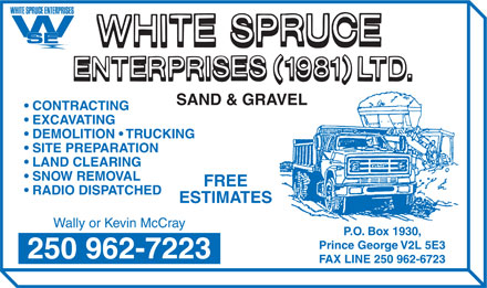 White Spruce Enterprises (1981) Ltd (250-962-7223) - Annonce illustrée - SAND & GRAVEL CONTRACTING EXCAVATING DEMOLITION   TRUCKING SITE PREPARATION LAND CLEARING SNOW REMOVAL FREE RADIO DISPATCHED ESTIMATES Wally or Kevin McCray P.O. Box 1930, Prince George V2L 5E3 250 962-7223 FAX LINE 250 962-6723