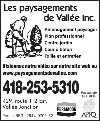 Paysagements de Vall&eacute;e Inc (Les) (1-866-309-2339) - Annonce illustr&eacute;e - Am&eacute;nagement paysager Plan professionnel Centre jardin Cour &agrave; b&eacute;ton Taille et entretien Visionnez notre vid&eacute;o sur notre site web au www.paysagementsdevallee.com 418-253-5310 Paysagiste CERTIFI&Eacute; 429, route 112 Est, Vall&eacute;e-Jonction Permis RBQ : 2644-9702-52 Am&eacute;nagement paysager Plan professionnel Centre jardin Cour &agrave; b&eacute;ton Taille et entretien Visionnez notre vid&eacute;o sur notre site web au www.paysagementsdevallee.com 418-253-5310 Paysagiste CERTIFI&Eacute; 429, route 112 Est, Vall&eacute;e-Jonction Permis RBQ : 2644-9702-52