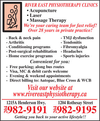 River East Physiotherapy &amp; Sports Fitness Clinic (204-982-9191) - Annonce illustr&eacute;e - RIVER EAST PHYSIOTHERAPY CLINICS Acupuncture Laser Massage Therapy RIVER EAST PHYSIOTHERAPY CLINICS Acupuncture Laser Massage Therapy We re your caring team for fast relief! Over 28 years in private practice! - Back &amp; neck pain - TMJ dysfunction - Arthritis - Tendonitis - Conditioning programs - Fibromyalgia - Post-surgical rehabilitation- Headaches - Home exercise programs - Sports injuries Convenient for you: - Free parking; along bus routes - Visa, MC &amp; debit cards welcome - Evening &amp; weekend appointments - Direct billing to: Autopac, Blue Cross &amp; WCB Visit our website at www.rivereastphysiotherapy.ca 1215A Henderson Hwy. 1204 Rothesay Street 982-9191 9195 204982- 204 Getting you back to your active lifestyle!! We re your caring team for fast relief! Over 28 years in private practice! - Back &amp; neck pain - TMJ dysfunction - Arthritis - Tendonitis - Conditioning programs - Fibromyalgia - Post-surgical rehabilitation- Headaches - Home exercise programs - Sports injuries Convenient for you: - Free parking; along bus routes - Visa, MC &amp; debit cards welcome - Evening &amp; weekend appointments - Direct billing to: Autopac, Blue Cross &amp; WCB Visit our website at www.rivereastphysiotherapy.ca 1215A Henderson Hwy. 1204 Rothesay Street 982-9191 9195 204982- 204 Getting you back to your active lifestyle!!