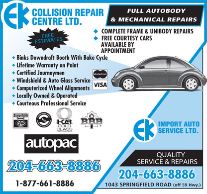 E K Collision Repair Centre Ltd (204-654-9006) - Annonce illustrée - FULL AUTOBODY AI R COLLISION REP & MECHANICAL REPAIRS TD. CENTRE L u COMPLETE FRAME & UNIBODY REPAIRS FREE u FREE COURTESY CARS ESTIMATES AVAILABLE BY APPOINTMENT u Binks Downdraft Booth With Bake Cycle u Lifetime Warranty on Paint u Certified Journeymen u Windshield & Auto Glass Service u Computerized Wheel Alignments u Locally Owned & Operated u Courteous Professional Service APPROVED AUTO REP AIR SERVICES IMPORT AUTO SERVICE LTD. QUALITY SERVICE & REPAIRS 204-663-8886 1-877-661-8886 1043 SPRINGFIELD ROAD (off 59 Hwy.)  FULL AUTOBODY AI R COLLISION REP & MECHANICAL REPAIRS TD. CENTRE L u COMPLETE FRAME & UNIBODY REPAIRS FREE u FREE COURTESY CARS ESTIMATES AVAILABLE BY APPOINTMENT u Binks Downdraft Booth With Bake Cycle u Lifetime Warranty on Paint u Certified Journeymen u Windshield & Auto Glass Service u Computerized Wheel Alignments u Locally Owned & Operated u Courteous Professional Service APPROVED AUTO REP AIR SERVICES IMPORT AUTO SERVICE LTD. QUALITY SERVICE & REPAIRS 204-663-8886 1-877-661-8886 1043 SPRINGFIELD ROAD (off 59 Hwy.)