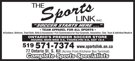 Sports Link Incorporated The (519-571-7374) - Display Ad - TEAM APPAREL FOR ALL SPORTS Footwear, Uniforms, Track Suits, Balls & Accessories   Full Customization for Your Corporate, Association, Club, Team & Individual Needs ONTARIO S PREMIER SOCCER STORE HOURS: MON-WED 9-6, THURS-FRI 9-8, SAT 10-4 519 www.sportslink.on.ca 571-7374 77 Ontario St. S. Kit (Across From Kitchener Bus Terminal) Complete Sports Specialists