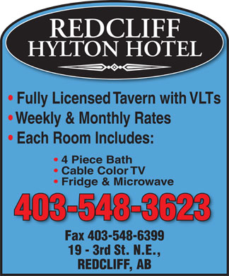 Redcliff Hylton Hotel (403-548-3623) - Display Ad - REDCLIFF HYLTON HOTEL Fully Licensed Tavern with VLTs Weekly &amp; Monthly Rates Each Room Includes: 4 Piece Bath Cable Color TV Fridge &amp; Microwaveg 403-548-3623 Fax 403-548-6399Fax403-548-6399 19 - 3rd St. N.E., REDCLIFF, AB
